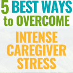 _5 Best Ways to Overcome Intense Caregiver Stress
