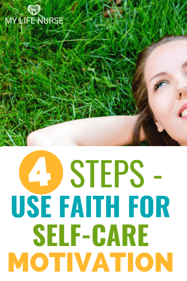 Learn 4 steps to use faith for self-care motivation. | self-care | self-care motivation | coping skills | lifestyle change | inspirational | stress management | take better care of self |personal development | eat healthy | exercise | relax | feel better | moms | women | men | #self-care #takebettercareofself #feelbetter #mylifenurse